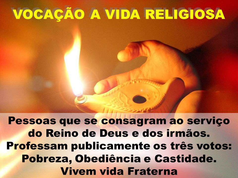 VOCAÇÃO A VIDA RELIGIOSA Pessoas que se consagram ao serviço do Reino de Deus e dos irmãos. Professam publicamente os três votos: Pobreza, Obediência