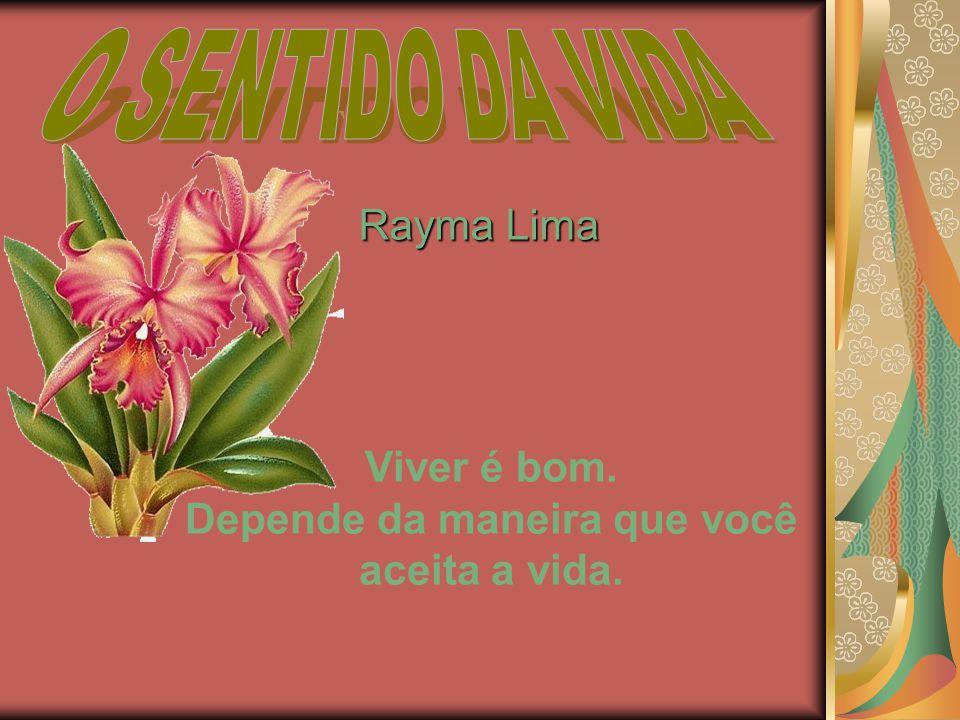 Rayma Lima Rayma Lima Viver é bom. Depende da maneira que você aceita a vida.