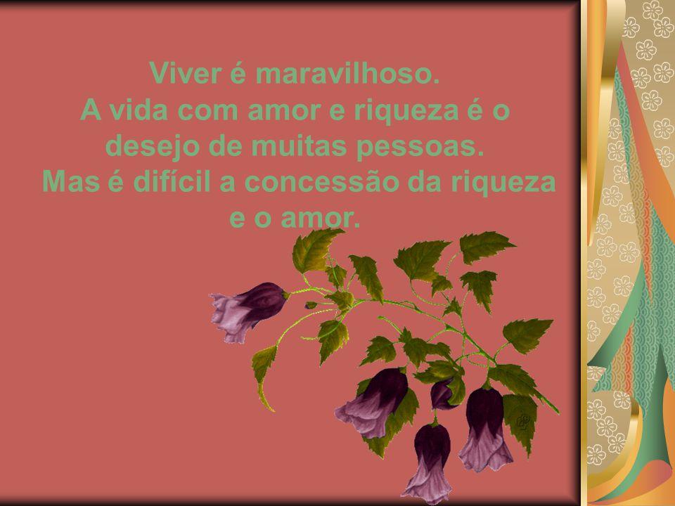 Viver é maravilhoso.A vida com amor e riqueza é o desejo de muitas pessoas.