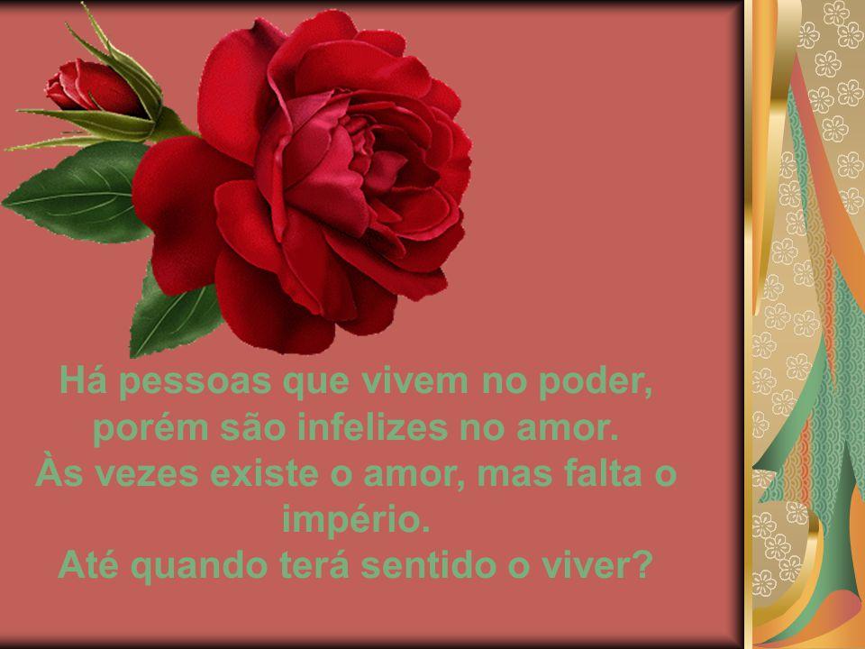 Há pessoas que vivem no poder, porém são infelizes no amor.