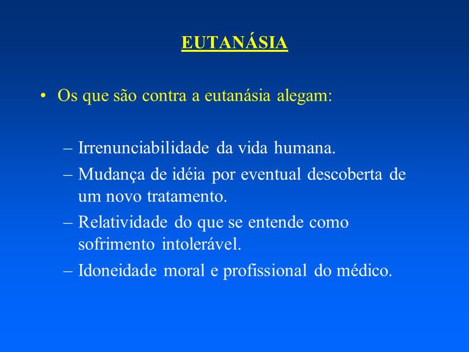 EUTANÁSIA Os que são contra a eutanásia alegam: –Irrenunciabilidade da vida humana. –Mudança de idéia por eventual descoberta de um novo tratamento. –