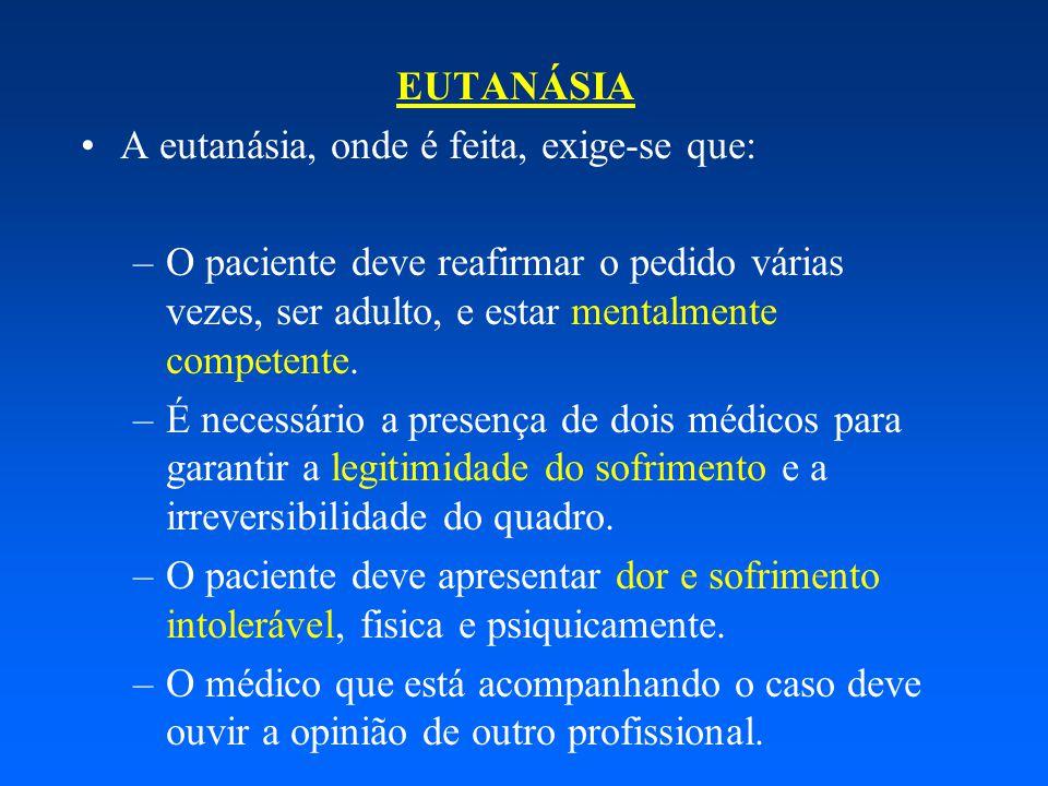 EUTANÁSIA A eutanásia, onde é feita, exige-se que: –O paciente deve reafirmar o pedido várias vezes, ser adulto, e estar mentalmente competente. –É ne