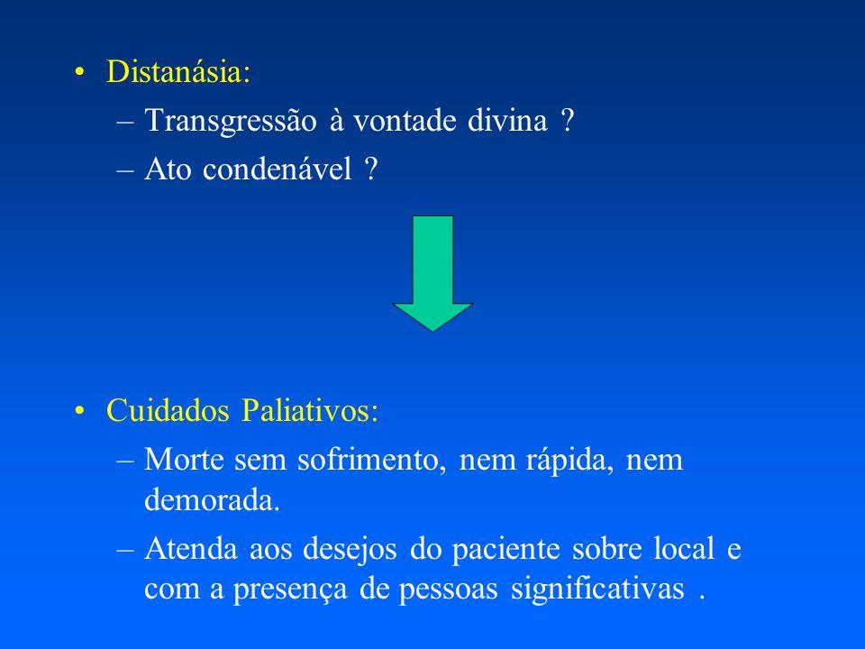 Distanásia: –Transgressão à vontade divina ? –Ato condenável ? Cuidados Paliativos: –Morte sem sofrimento, nem rápida, nem demorada. –Atenda aos desej