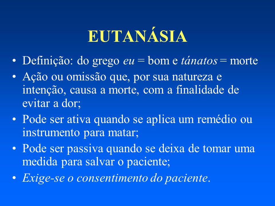 EUTANÁSIA Definição: do grego eu = bom e tánatos = morte Ação ou omissão que, por sua natureza e intenção, causa a morte, com a finalidade de evitar a
