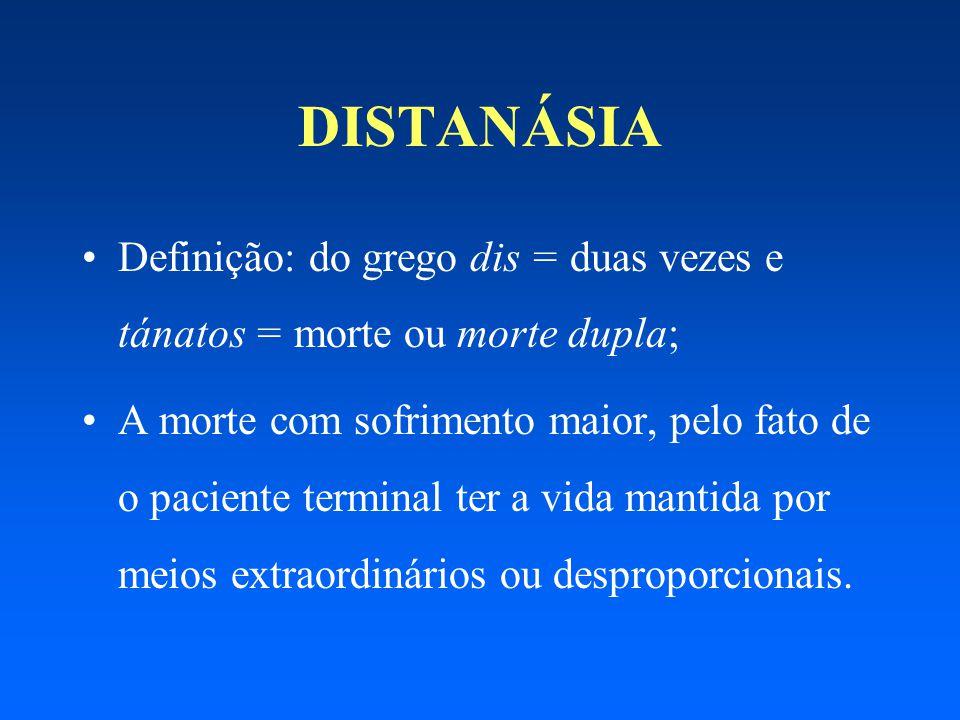 DISTANÁSIA Definição: do grego dis = duas vezes e tánatos = morte ou morte dupla; A morte com sofrimento maior, pelo fato de o paciente terminal ter a