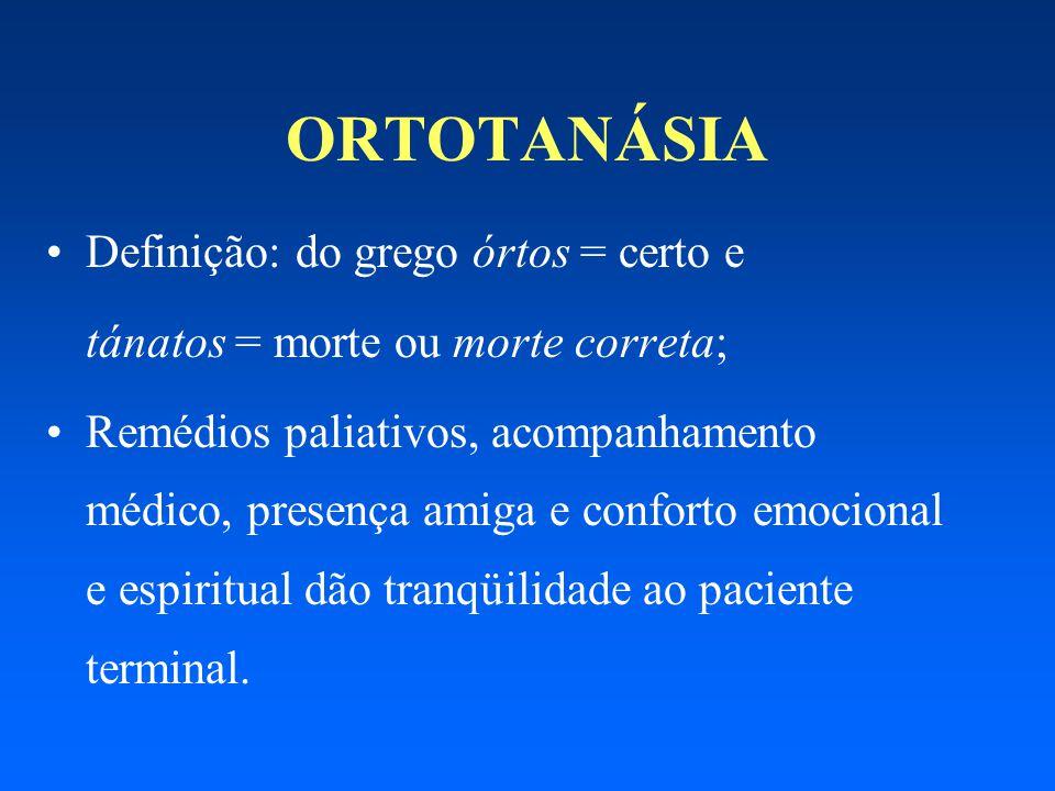 ORTOTANÁSIA Definição: do grego órtos = certo e tánatos = morte ou morte correta; Remédios paliativos, acompanhamento médico, presença amiga e confort