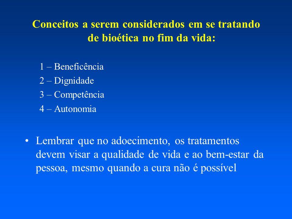 Conceitos a serem considerados em se tratando de bioética no fim da vida: 1 – Beneficência 2 – Dignidade 3 – Competência 4 – Autonomia Lembrar que no