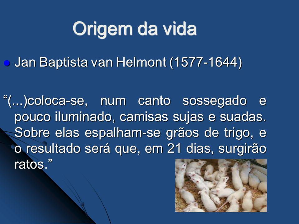 Origem da vida Jan Baptista van Helmont (1577-1644) Jan Baptista van Helmont (1577-1644) (...)coloca-se, num canto sossegado e pouco iluminado, camisa