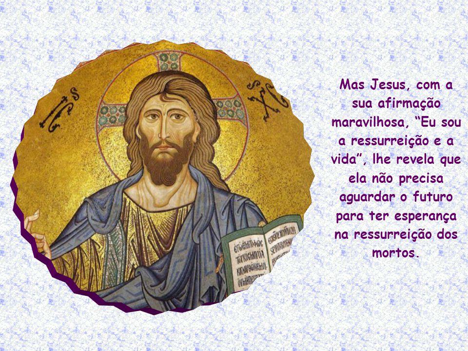 Também Marta acredita na ressurreição final: Sei que ele ressuscitará na ressurreição, no último dia!