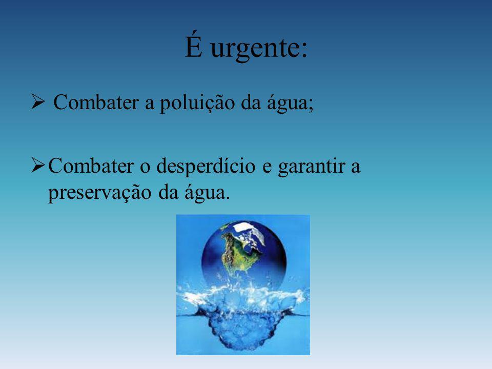 É urgente: Combater a poluição da água; Combater o desperdício e garantir a preservação da água.