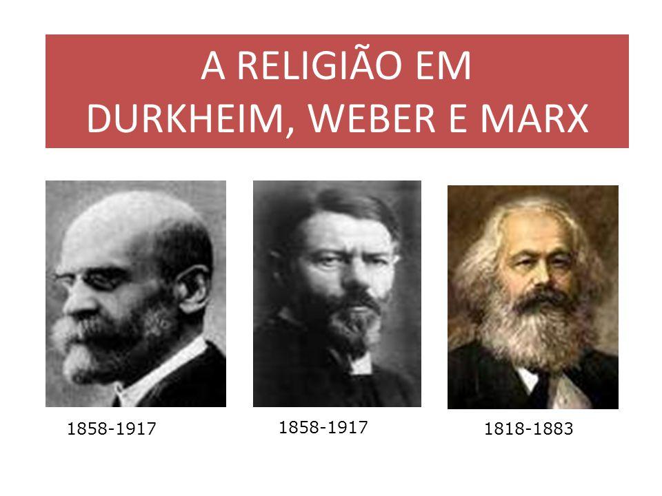 A RELIGIÃO EM DURKHEIM, WEBER E MARX 1818-1883 1858-1917