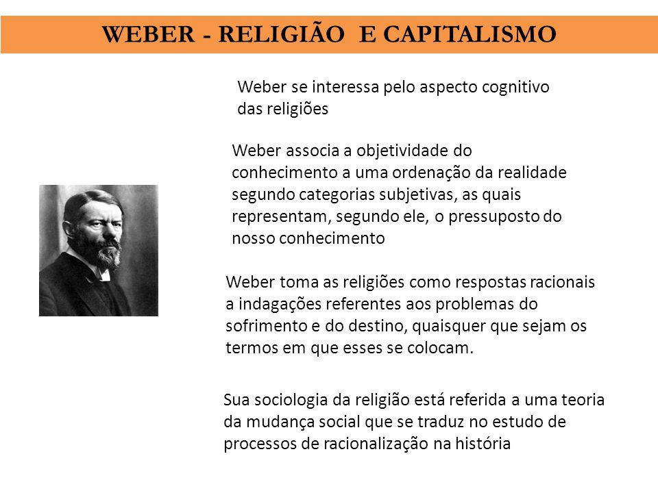 Weber se interessa pelo aspecto cognitivo das religiões Weber associa a objetividade do conhecimento a uma ordenação da realidade segundo categorias s