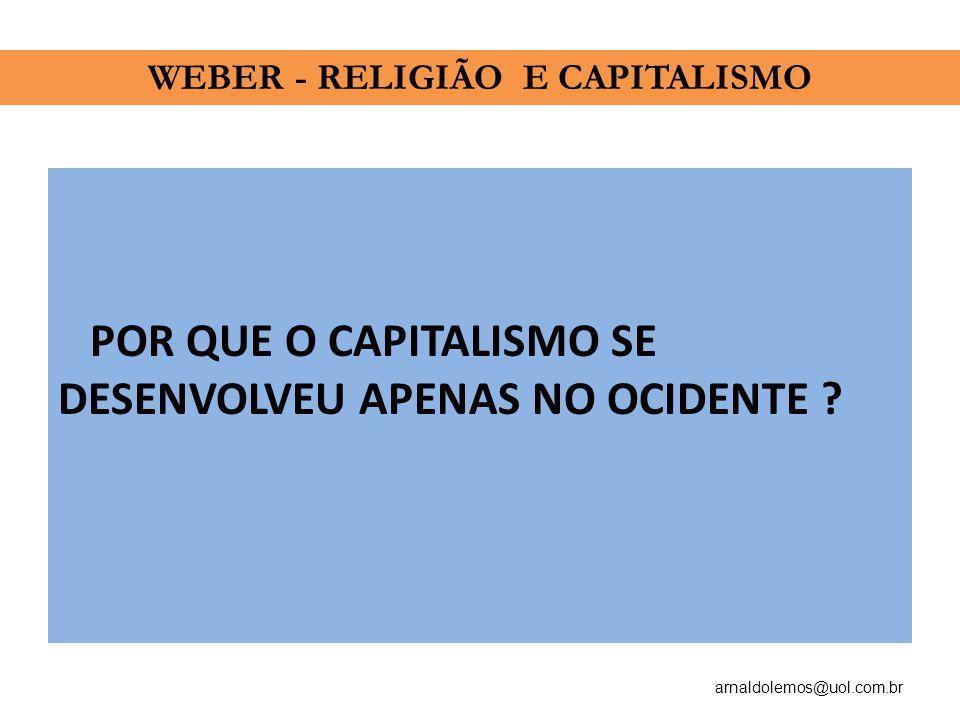 arnaldolemos@uol.com.br POR QUE O CAPITALISMO SE DESENVOLVEU APENAS NO OCIDENTE ? WEBER - RELIGIÃO E CAPITALISMO