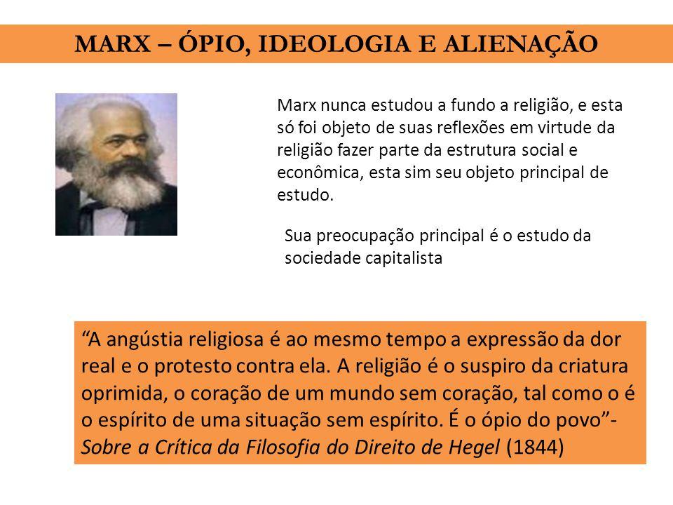 MARX – ÓPIO, IDEOLOGIA E ALIENAÇÃO Marx nunca estudou a fundo a religião, e esta só foi objeto de suas reflexões em virtude da religião fazer parte da estrutura social e econômica, esta sim seu objeto principal de estudo.