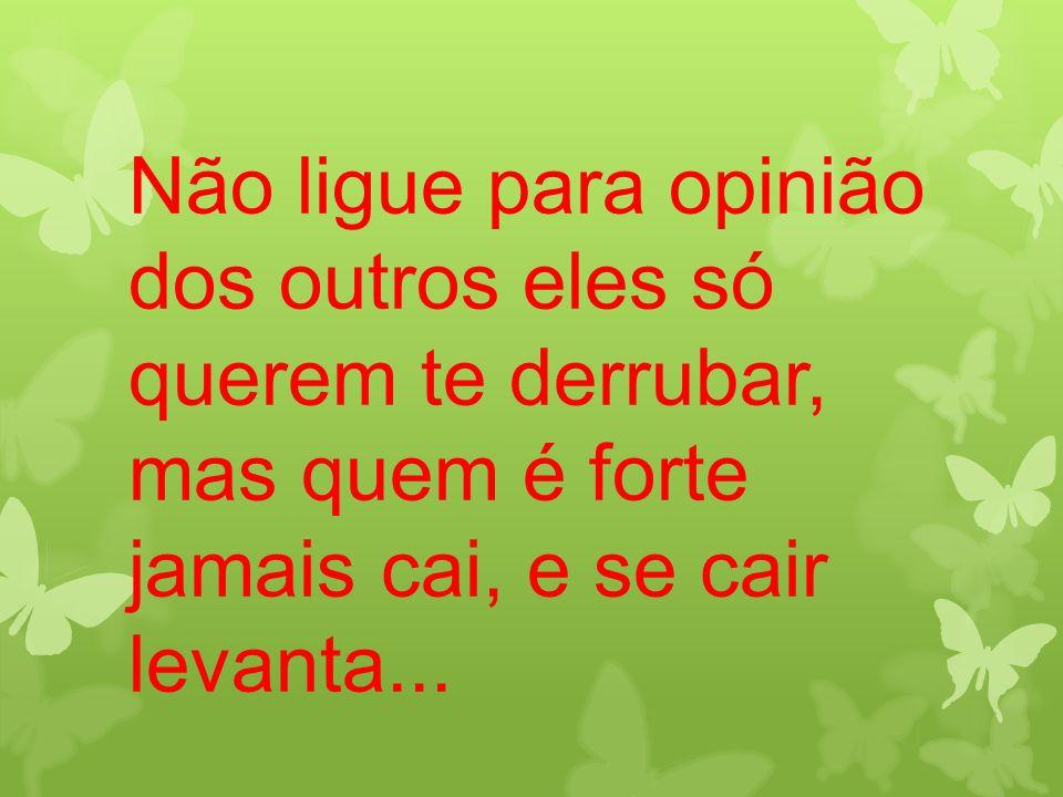 Não ligue para opinião dos outros eles só querem te derrubar, mas quem é forte jamais cai, e se cair levanta...