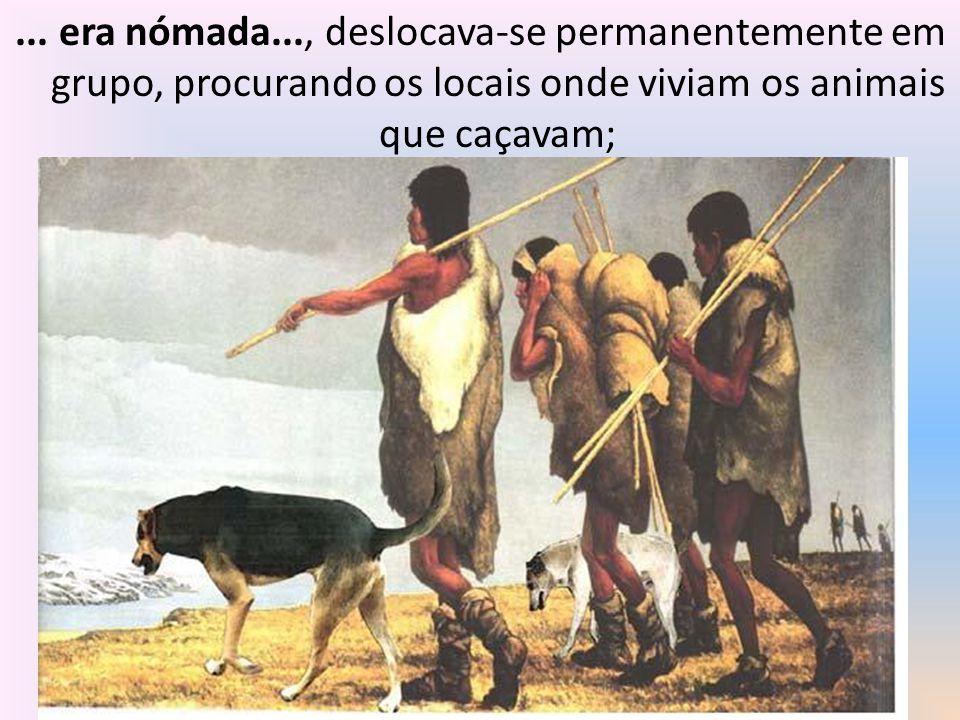 ... era nómada..., deslocava-se permanentemente em grupo, procurando os locais onde viviam os animais que caçavam;