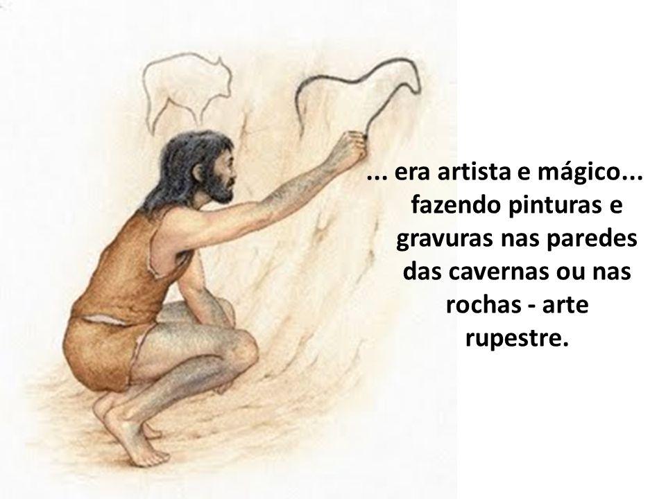 ... era artista e mágico... fazendo pinturas e gravuras nas paredes das cavernas ou nas rochas - arte rupestre.