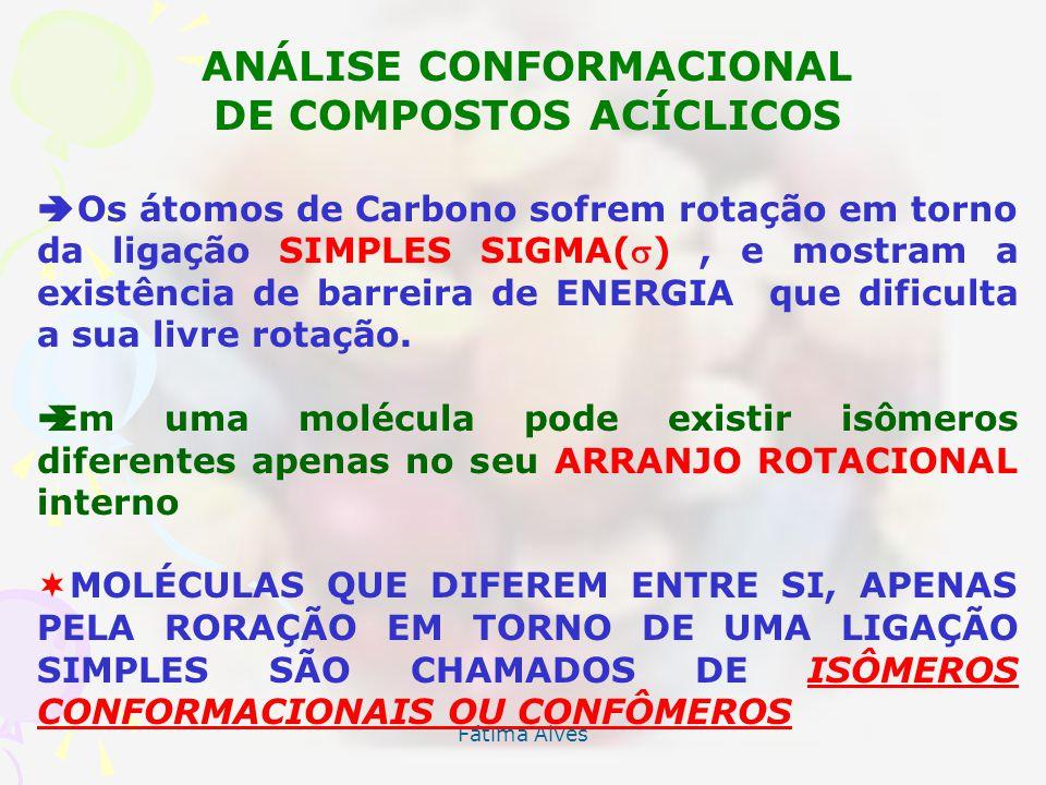 Fátima Alves ANÁLISE CONFORMACIONAL DE COMPOSTOS ACÍCLICOS Os átomos de Carbono sofrem rotação em torno da ligação SIMPLES SIGMA(), e mostram a existência de barreira de ENERGIA que dificulta a sua livre rotação.
