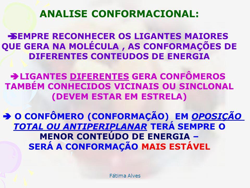 Fátima Alves ANALISE CONFORMACIONAL: SEMPRE RECONHECER OS LIGANTES MAIORES QUE GERA NA MOLÉCULA, AS CONFORMAÇÕES DE DIFERENTES CONTEUDOS DE ENERGIA LIGANTES DIFERENTES GERA CONFÔMEROS TAMBÉM CONHECIDOS VICINAIS OU SINCLONAL (DEVEM ESTAR EM ESTRELA) O CONFÔMERO (CONFORMAÇÃO) EM OPOSIÇÃO TOTAL OU ANTIPERIPLANAR TERÁ SEMPRE O MENOR CONTEÚDO DE ENERGIA – SERÁ A CONFORMAÇÃO MAIS ESTÁVEL
