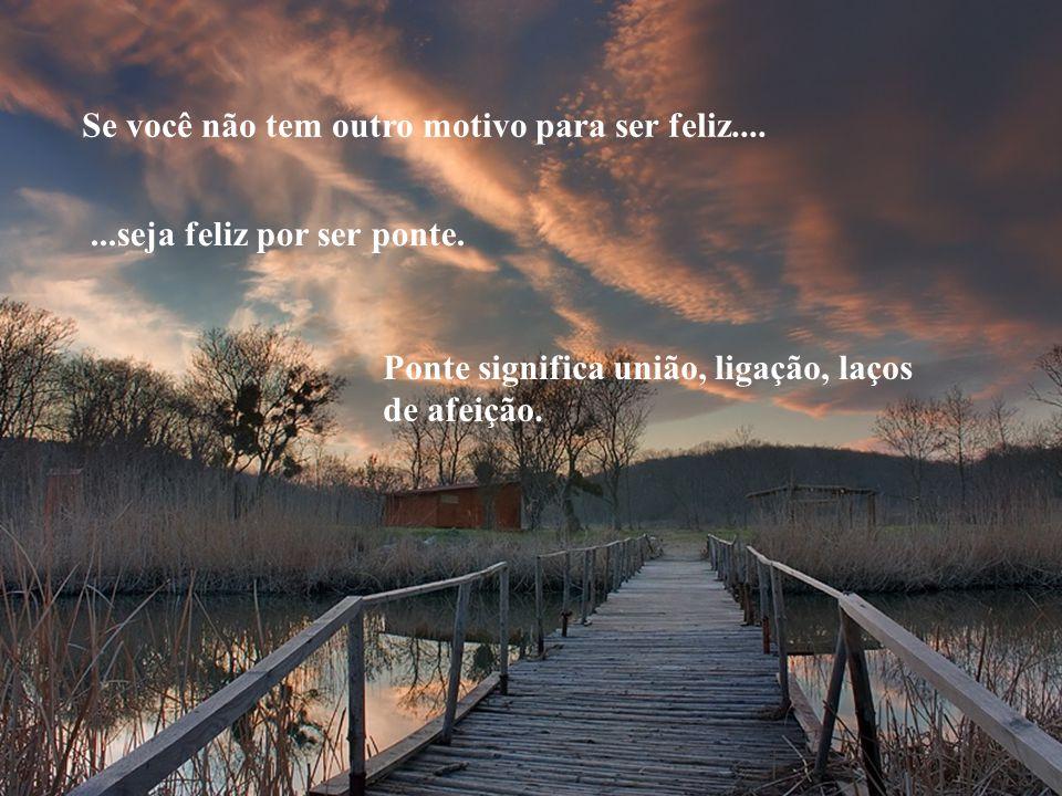 Para ser ponte, esteja no fim da estrada daqueles que não encontram o caminho de volta. Seja a passagem e não o atalho... Seja o caminho livre e não o