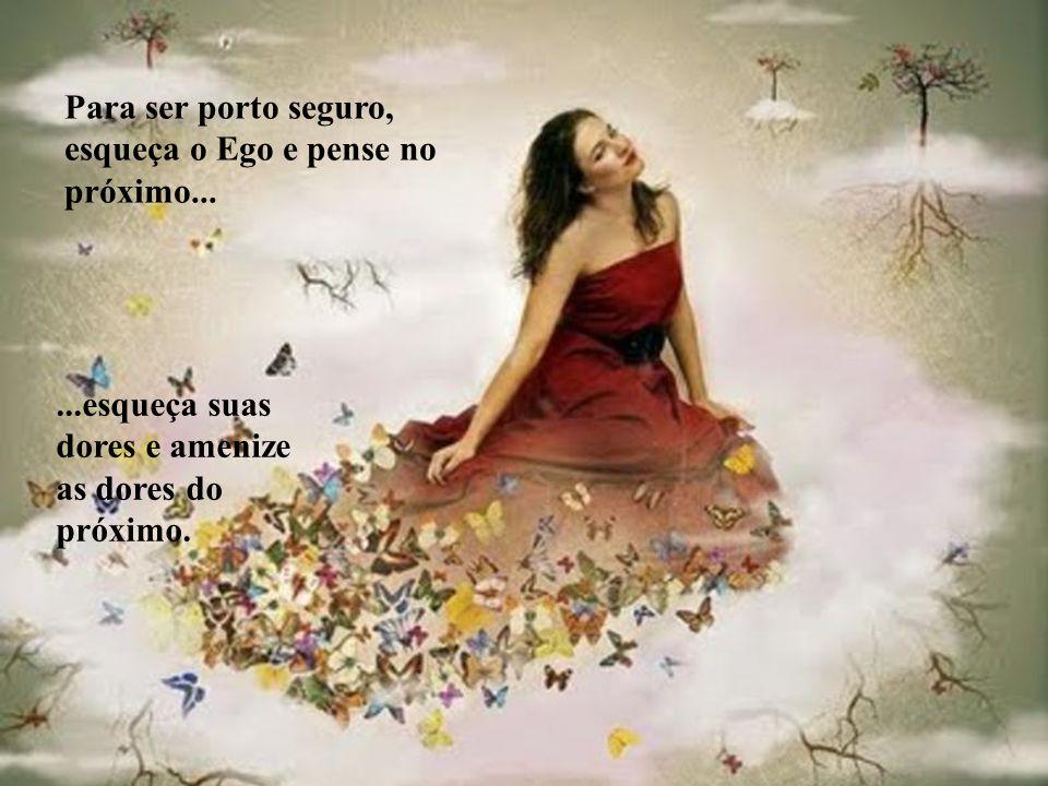 Para ser porto seguro, esqueça o Ego e pense no próximo......esqueça suas dores e amenize as dores do próximo.