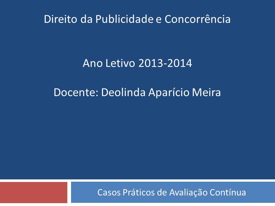 Casos Práticos de Avaliação Contínua Direito da Publicidade e Concorrência Ano Letivo 2013-2014 Docente: Deolinda Aparício Meira
