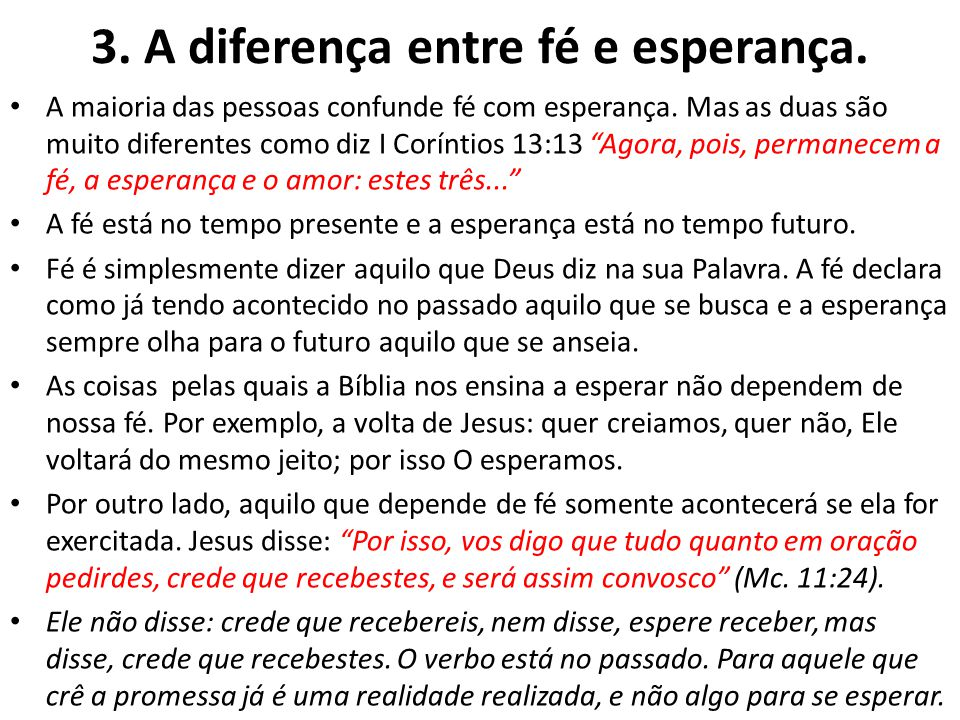 3. A diferença entre fé e esperança. A maioria das pessoas confunde fé com esperança. Mas as duas são muito diferentes como diz I Coríntios 13:13 Agor