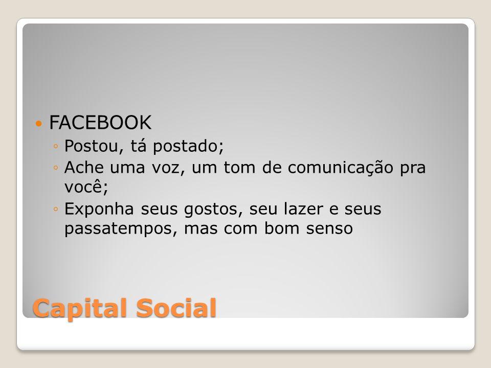 Capital Social FACEBOOK Postou, tá postado; Ache uma voz, um tom de comunicação pra você; Exponha seus gostos, seu lazer e seus passatempos, mas com b