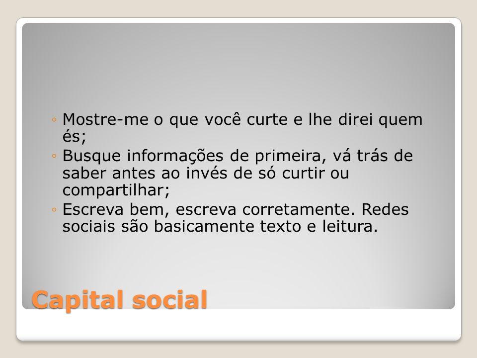 Capital social Mostre-me o que você curte e lhe direi quem és; Busque informações de primeira, vá trás de saber antes ao invés de só curtir ou compart
