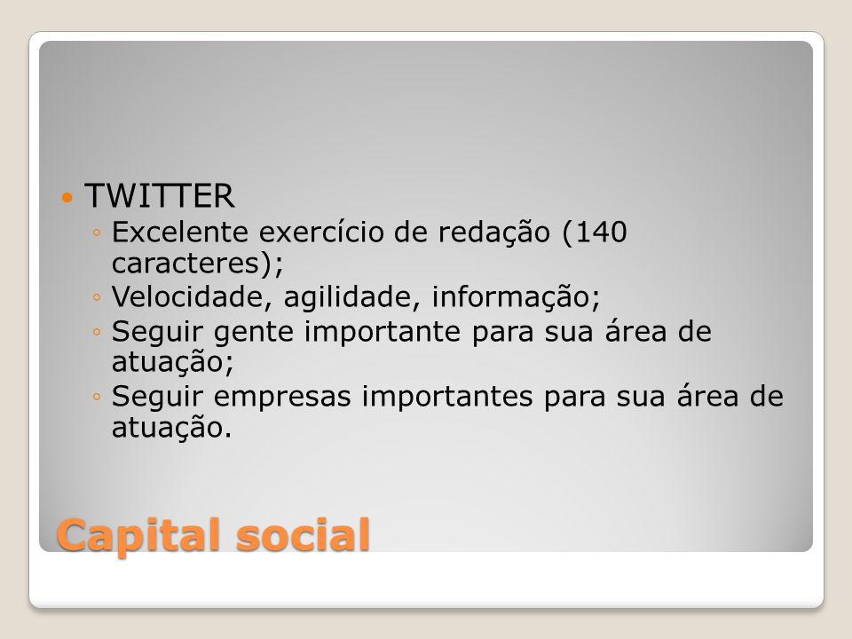 Capital social TWITTER Excelente exercício de redação (140 caracteres); Velocidade, agilidade, informação; Seguir gente importante para sua área de at