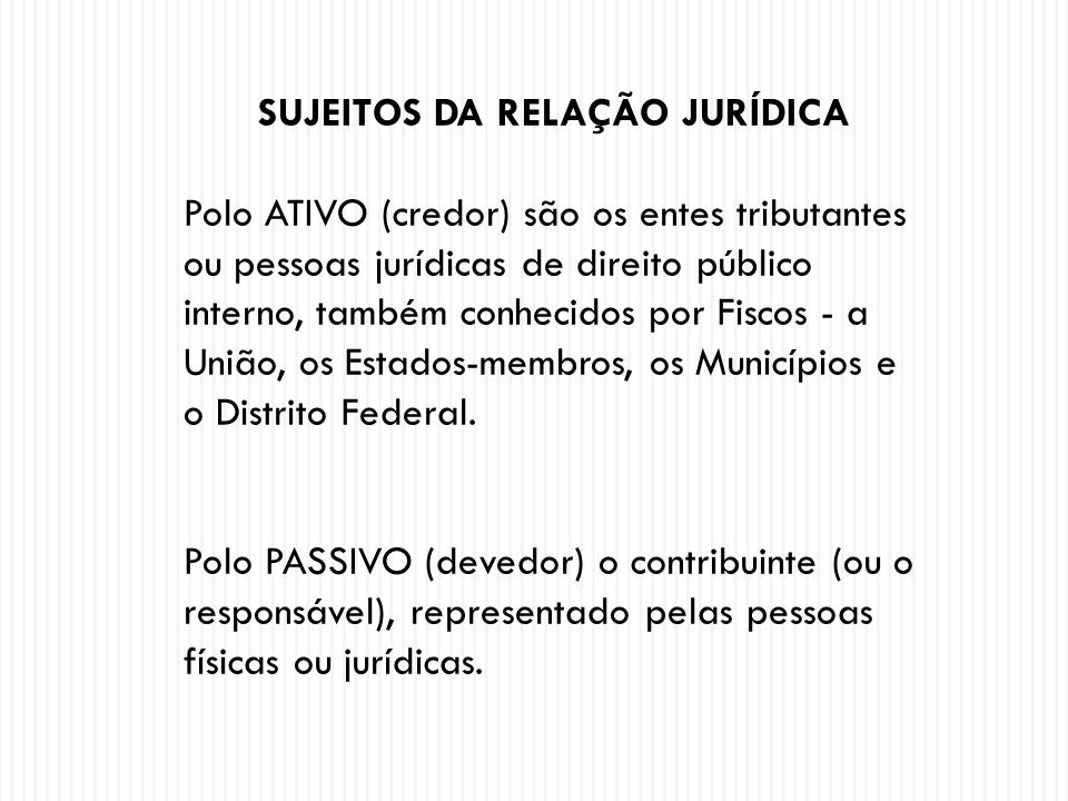 SUJEITOS DA RELAÇÃO JURÍDICA Polo ATIVO (credor) são os entes tributantes ou pessoas jurídicas de direito público interno, também conhecidos por Fisco