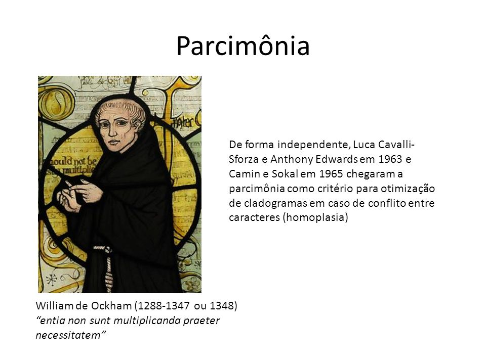 Parcimônia De forma independente, Luca Cavalli- Sforza e Anthony Edwards em 1963 e Camin e Sokal em 1965 chegaram a parcimônia como critério para otimização de cladogramas em caso de conflito entre caracteres (homoplasia) William de Ockham (1288-1347 ou 1348) entia non sunt multiplicanda praeter necessitatem