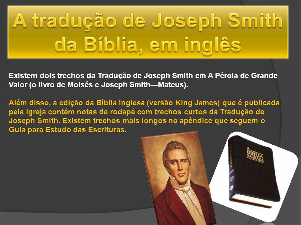 Existem dois trechos da Tradução de Joseph Smith em A Pérola de Grande Valor (o livro de Moisés e Joseph SmithMateus). Além disso, a edição da Bíblia