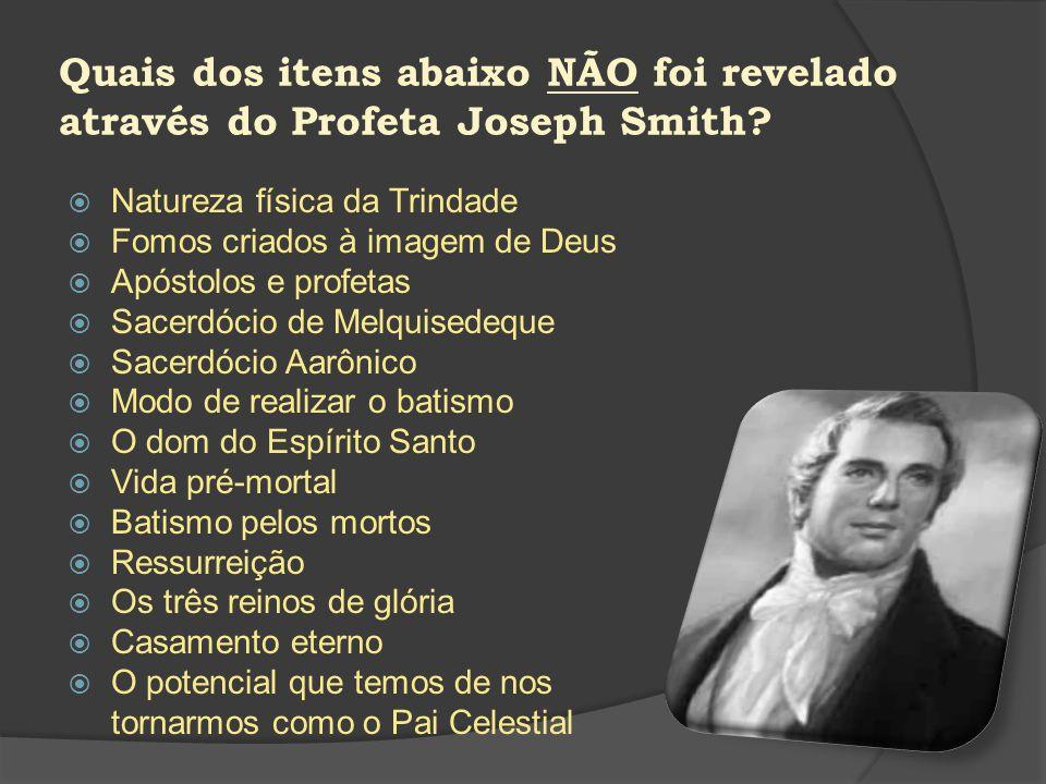 Quais dos itens abaixo NÃO foi revelado através do Profeta Joseph Smith? Natureza física da Trindade Fomos criados à imagem de Deus Apóstolos e profet