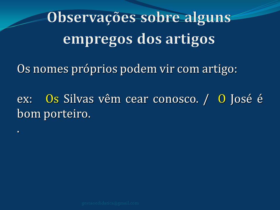 Os nomes próprios podem vir com artigo: ex: Os Silvas vêm cear conosco. / O José é bom porteiro.. gestaoedidatica@gmail.com