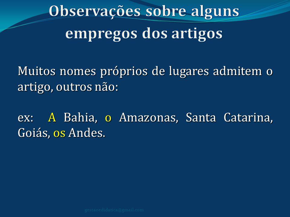 Muitos nomes próprios de lugares admitem o artigo, outros não: ex: A Bahia, o Amazonas, Santa Catarina, Goiás, os Andes. gestaoedidatica@gmail.com