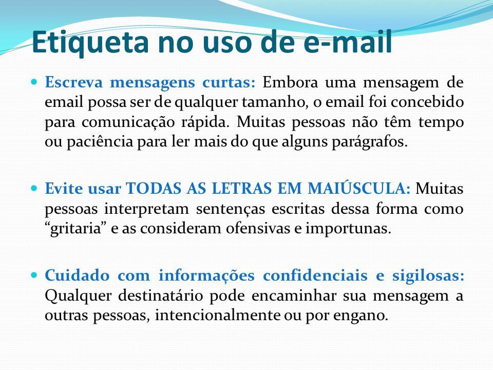 Etiqueta no uso de e-mail Escreva mensagens curtas: Embora uma mensagem de email possa ser de qualquer tamanho, o email foi concebido para comunicação rápida.
