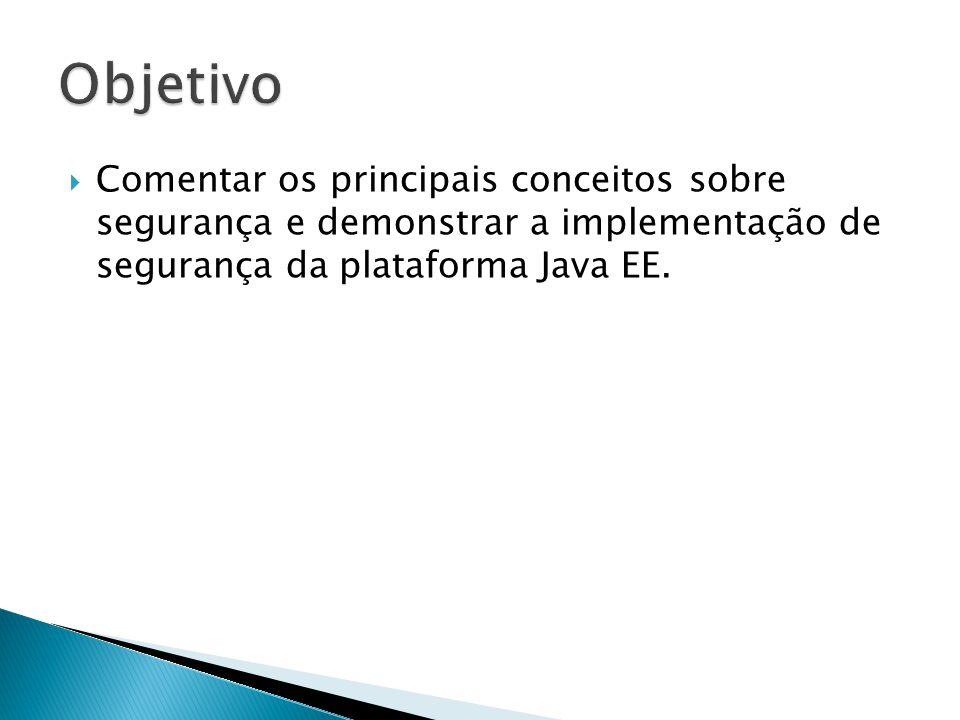 Java Authentication and Authorization Service (JAAS); Mecanismo de Autenticação e Autorização de Usuários, baseado em uma identidade e role(s) (perfil de acesso) associado(s); Totalmente compatível com o padrão Java EE; Restringe o acesso a uma aplicação Java, limitando acesso a uma url, método de um componente EJB ou Conteúdo de uma tela do usuário; Possibilita uma abordagem declarativa ou programática, dando a possibilidade de um desacoplamento entre segurança e regras de negócio.
