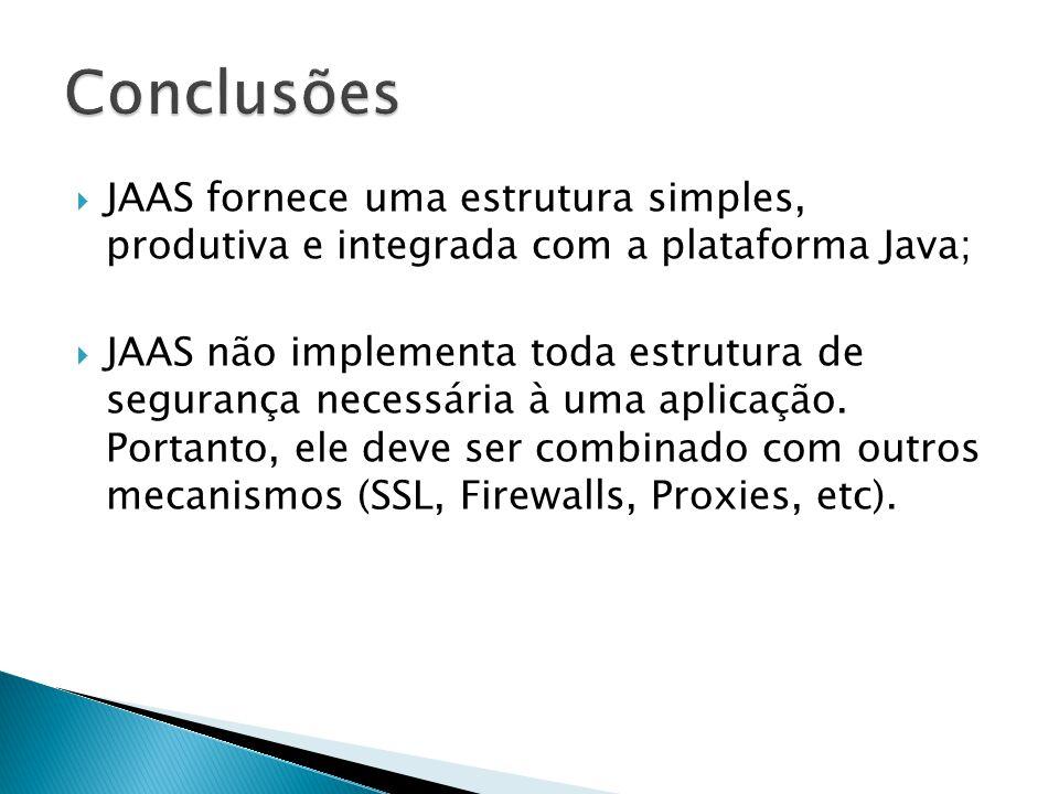 JAAS fornece uma estrutura simples, produtiva e integrada com a plataforma Java; JAAS não implementa toda estrutura de segurança necessária à uma apli