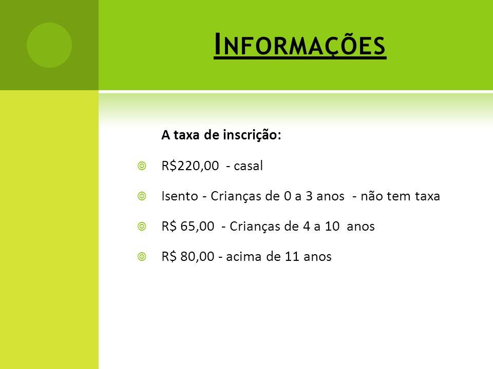 I NFORMAÇÕES A taxa de inscrição: R$220,00 - casal Isento - Crianças de 0 a 3 anos - não tem taxa R$ 65,00 - Crianças de 4 a 10 anos R$ 80,00 - acima