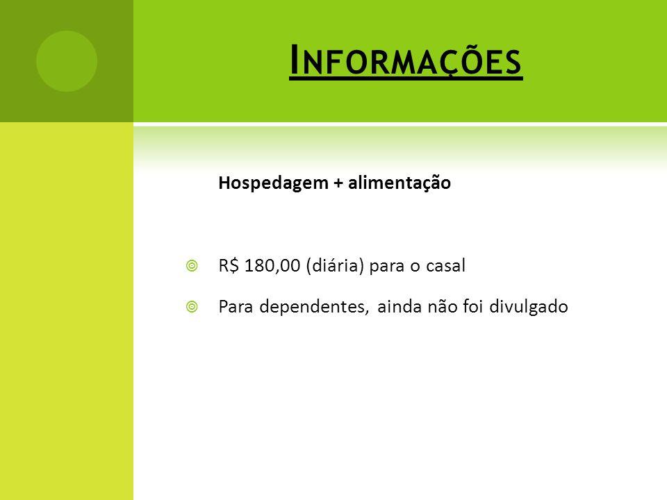 I NFORMAÇÕES Hospedagem + alimentação R$ 180,00 (diária) para o casal Para dependentes, ainda não foi divulgado