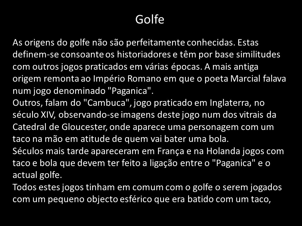 Golfe As origens do golfe não são perfeitamente conhecidas. Estas definem-se consoante os historiadores e têm por base similitudes com outros jogos pr