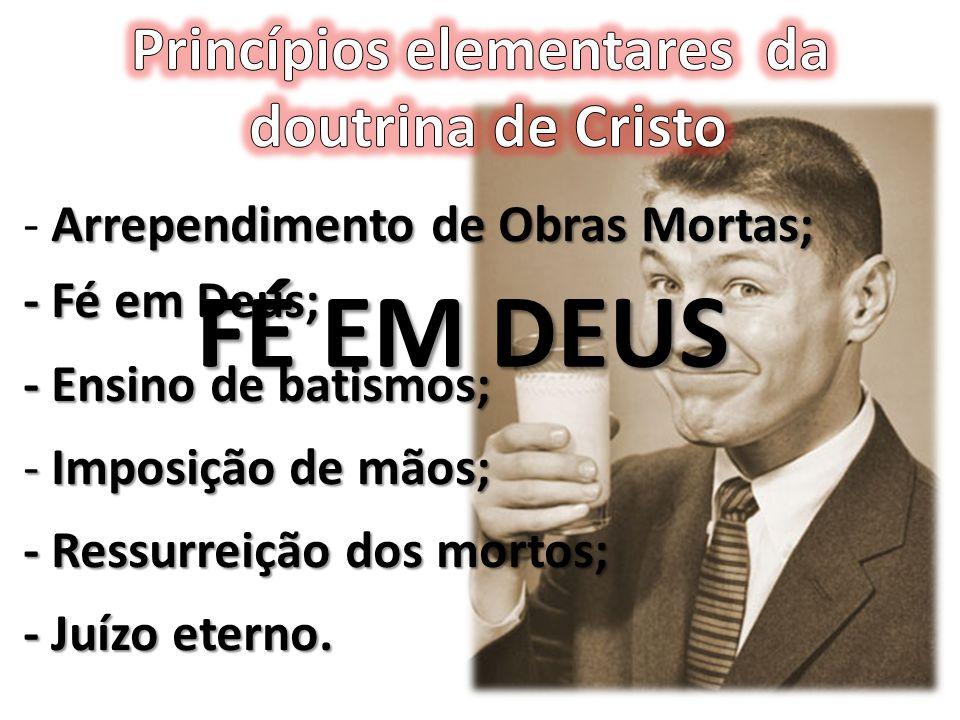 Arrependimento de Obras Mortas; - Arrependimento de Obras Mortas; - Fé em Deus; - Ensino de batismos; - Imposição de mãos; - Ressurreição dos mortos;