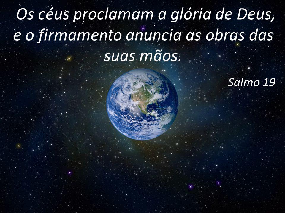 Os céus proclamam a glória de Deus, e o firmamento anuncia as obras das suas mãos. Salmo 19