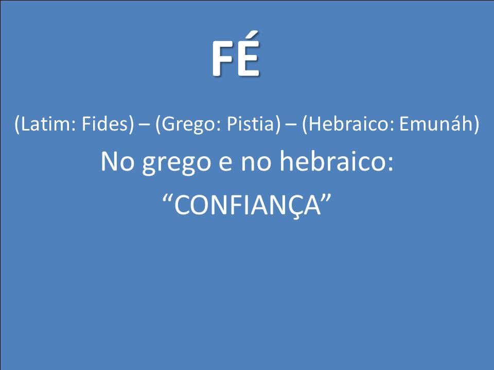 (Latim: Fides) – (Grego: Pistia) – (Hebraico: Emunáh) No grego e no hebraico: CONFIANÇA FÉ