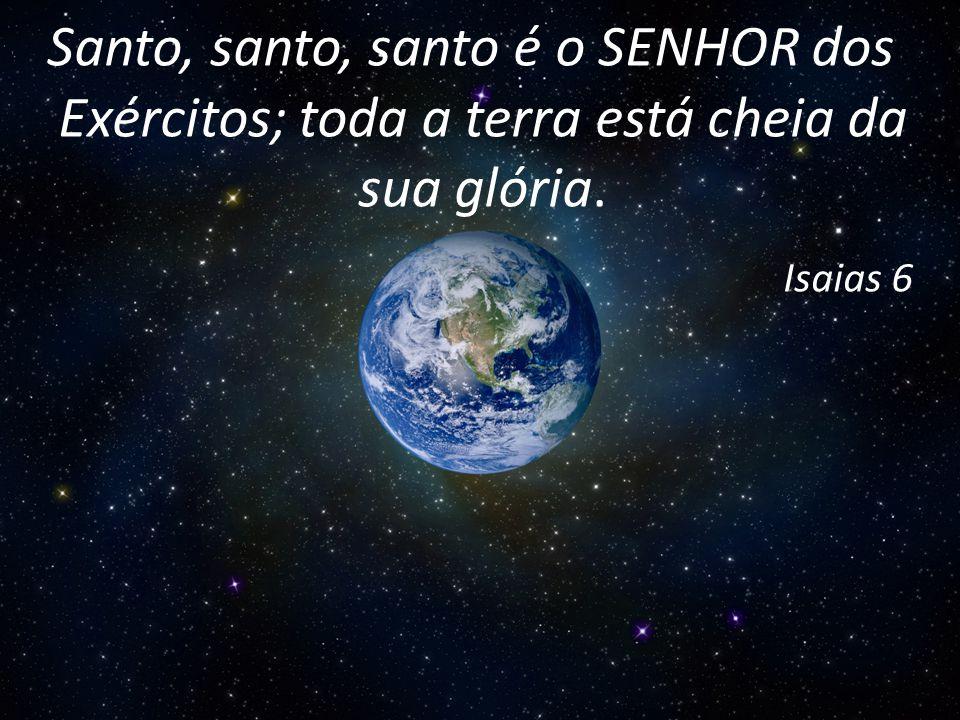 Santo, santo, santo é o SENHOR dos Exércitos; toda a terra está cheia da sua glória. Isaias 6