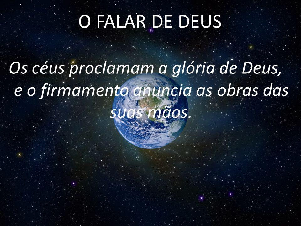 Os céus proclamam a glória de Deus, e o firmamento anuncia as obras das suas mãos. O FALAR DE DEUS