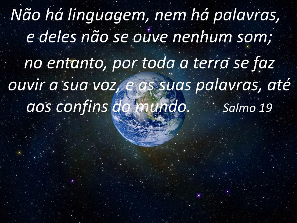 Não há linguagem, nem há palavras, e deles não se ouve nenhum som; no entanto, por toda a terra se faz ouvir a sua voz, e as suas palavras, até aos confins do mundo.