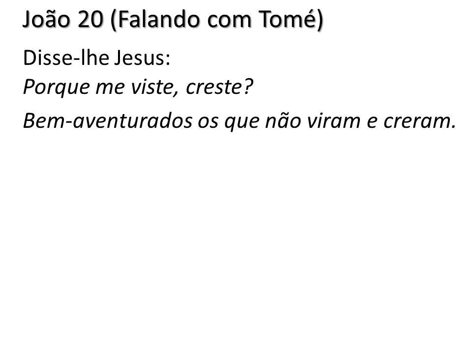 João 20 (Falando com Tomé) Disse-lhe Jesus: Porque me viste, creste? Bem-aventurados os que não viram e creram.
