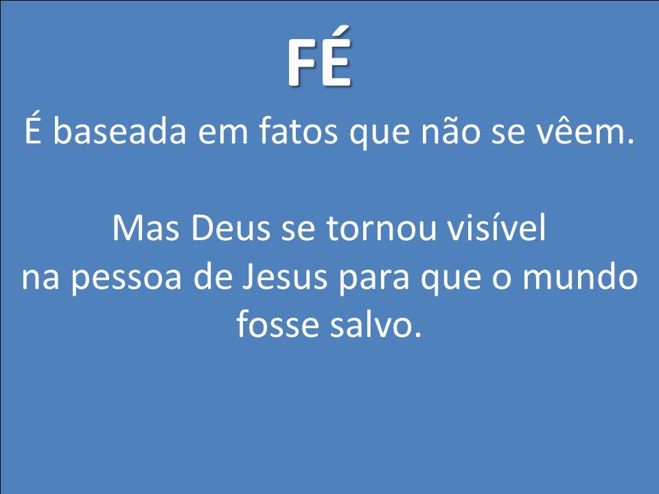 É baseada em fatos que não se vêem. Mas Deus se tornou visível na pessoa de Jesus para que o mundo fosse salvo. FÉ